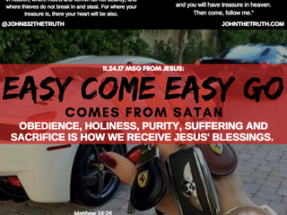 11.24.17 MSG FROM JESUS:EASY COME AND EASY GO COMES FROM SATAN! OBEDIENCE, HOLINESS, PURITY, SUFFERI