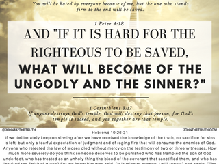"1 Peter 4:18 AND ""IF IT IS HARD FOR THE RIGHTEOUS TO BE SAVED, WHAT WILL BECOME OF THE UNGODLY"
