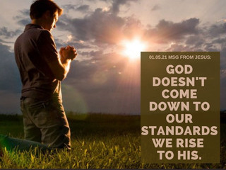 01.05.21 MSG FROM JESUS: GOD DOESN'T COME DOWN TO OUR STANDARDS WE RISE TO HIS.