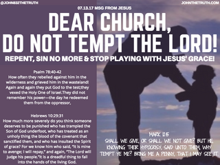 07.13.17 MSG FROM JESUS: DEAR CHURCH, DO NOT TEMPT THE LORD! REPENT, SIN NO MORE & STOP PLAYING