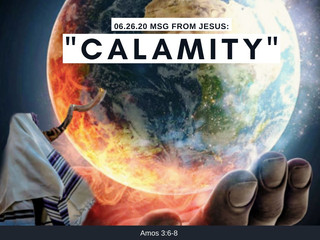 "06.26.20 MSG FROM JESUS: ""CALAMITY""  Amos 3:6-8"
