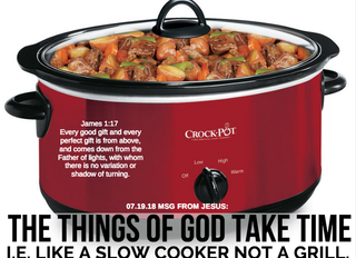07.19.18 MSG FROM JESUS: THE THINGS OF GOD TAKE TIME I.E. LIKE A SLOW COOKER NOT A GRILL.