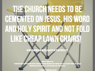 THE CHURCH NEEDS TO BE CEMENTED ON JESUS, HIS WORD AND HOLY SPIRIT AND NOT FOLD LIKE CHEAP LAWN CHAI