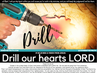 07.05.18 MSG & VISION FROM JESUS: DRILL OUR HEARTSLORD