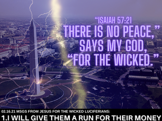 2.16.21 MSGS FROM JESUS FOR THE WICKED: No peace for the wicked