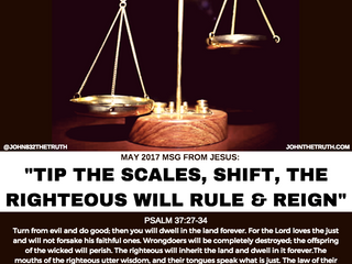 May 2017 msg from JESUS: TIP THE SCALES, SHIFT, THE RIGHTEOUS WILL RULE AND REIGN