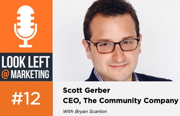 Look Left @ Marketing Podcast, Episode 12: Scott Gerber, CEO, The Community Company