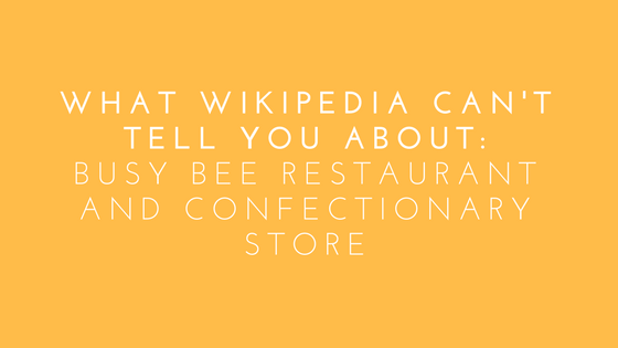 What WIkipedia Can't Tell You About: Busy Bee Restaurant and Confectionary Store