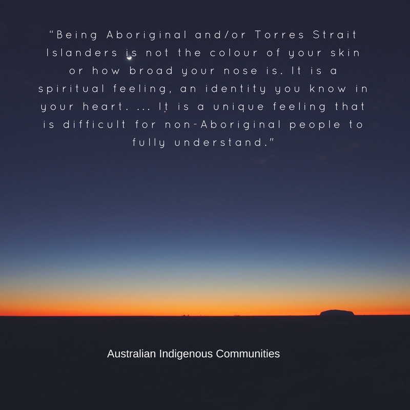"""Being Aboriginal and/or Torres Strait Islanders is not the colour of your skin or how broad your nose is. It is a spiritual feeling, an identity you know in your heart. ... It is a unique feeling that is difficult for non-Aboriginal people to fully understand."" - Australian Aboriginal saying"