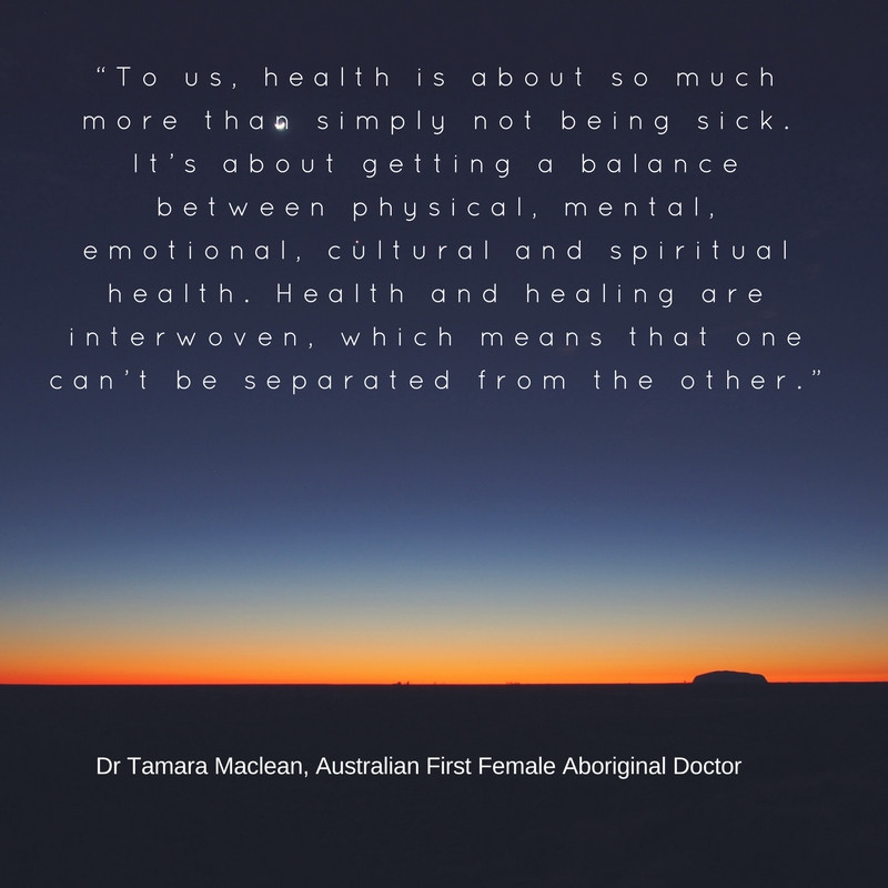 """To us, health is about so much more than simply not being sick. It's about getting a balance between physical, mental, emotional, cultural and spiritual health. Health and healing are interwoven, which means that one can't be separated from the other."" - Dr Tamara Maclean, Australia's First Female Aboriginal Doctor"