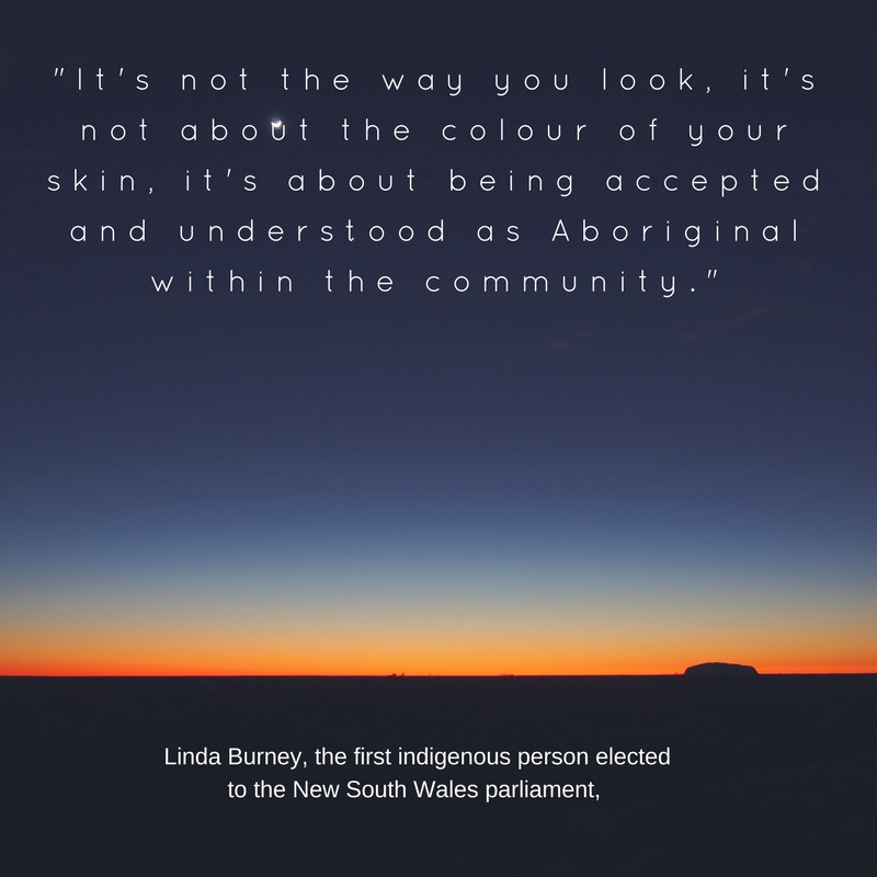 "Linda Burney, the first indigenous person elected to the New South Wales parliament, said: ""It's not the way you look, it's not about the colour of your skin, it's about being accepted and understood as Aboriginal within the community."" Aboriginal Australian Quote"