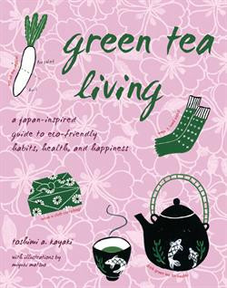 Green Tea Living: A Japan-Inspired Guide to Eco-friendly Habits, Health, and Happiness by Toshimi A. Kayaki Miyuki Matsuo
