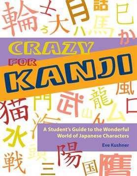 Crazy for Kanji: A Student's Guide to the Wonderful World of Japanese Characters by Eve Kushner