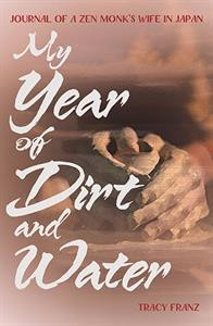 My Year of Dirt and Water: Journal of a Zen Monk's Wife in Japan  by Tracy Franz  Out July 2018