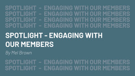 SPOTLIGHT - ENGAGING WITH OUR MEMBERS