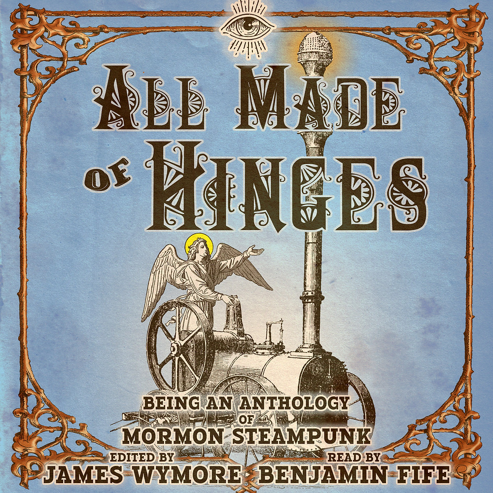 All Made of Hinges, being an anthology of Mormon Steampunk. Edited by James Wymore. Narrated by Benjamin Fife