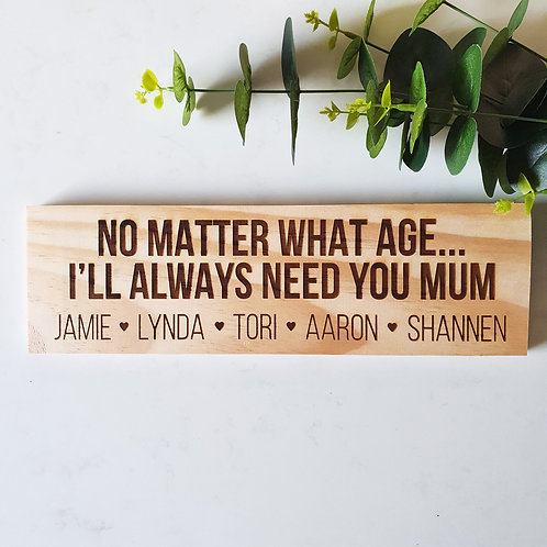 No Matter What Age I'll Always Need You Mum - Engraved Wood Sign