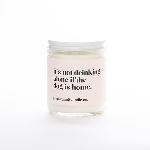 Not Drinking Alone If The Dog Is Home • Non-toxic Soy Candle