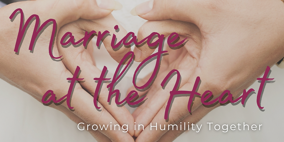 Marriage at the Heart - Growing in Humility Together