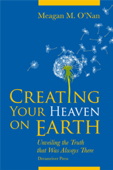 Creating Your Heaven On Earth: Unveiling The Truth That Was Always There