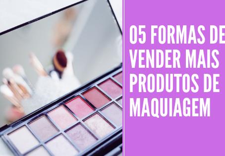 05 FORMAS DE VENDER MAIS PRODUTOS DE MAQUIAGEM
