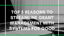 Top 5 Reasons to Streamline Grant Management with Systems for Good