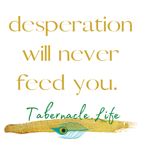 Desperation will never feed you.