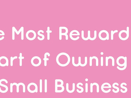 So, what is the most rewarding part of owning a small biz?