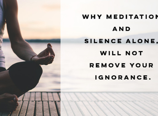 Why meditation and silence alone, will not remove your ignorance.