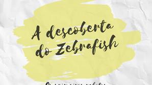 A descoberta do Zebrafish e o início das pesquisas