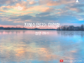 02/21/2021 지혜 수업 (2) : 미련함 (잠언 26:1)