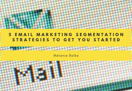 5 Email Marketing Segmentation Strategies To Get You Started