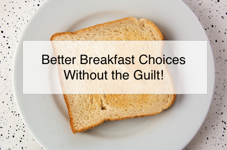 Better Breakfast Choices Without the Guilt!