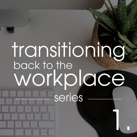 Transitioning Back To the Workplace: Part 1 of 4