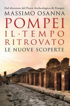 Pompei. Il tempo ritrovato - Massimo Osanna