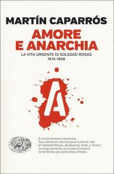Amore e anarchia. La vita urgente di Soledad Rosas - Martin Caparros