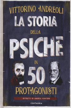 La storia della psiche in 50 protagonisti - Vittorino Andreoli
