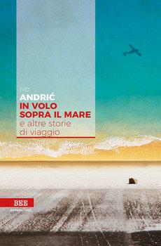 In volo sopra il mare e altre storie di viaggio - Ivo Andric