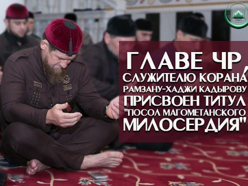 "Главе ЧР, Служителю Корана Рамзану-Хаджи Кадырову присвоен титул ""Посол Магометанского милосерд"