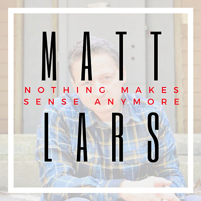Matt Lars Nothing Makes Sense Anymore