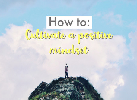 How to: Cultivate a positive mindset