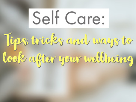 Self Care: Tips, tricks and ways to look after your wellbeing