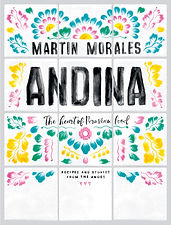 Andina: The Heart of Peruvian Food by Martin Morales & photography by David Loftus