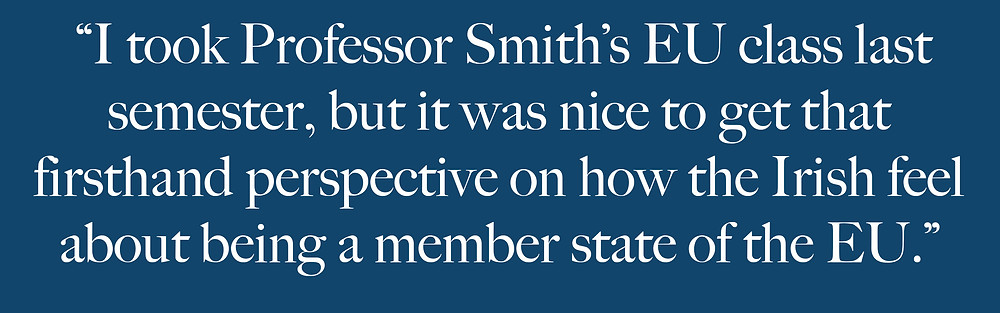 """""""I took Professor Smith's EU class last  semester, but it was nice to get that  firsthand perspective on how the Irish feel about being a member state of the EU."""""""