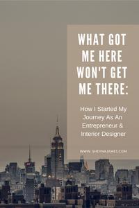 What got me here, won't get me there: how I started my journey as an entrepreneur and interior designer