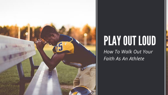 Play Out Loud: How To Walk Out Your Faith As An Athlete