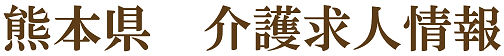 熊本県で介護福祉士、ヘルパー、ケアマネージャー、生活相談員、看護師等を募集しているデイサービス、訪問介護、有料老人ホームの求人情報です