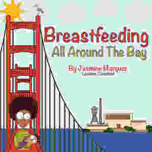 Cover image for Breastfeeding All Around The Bay by Jasmine Marquez, illustrated with the Golden Gate Bridge and a black mother breastfeeding her baby