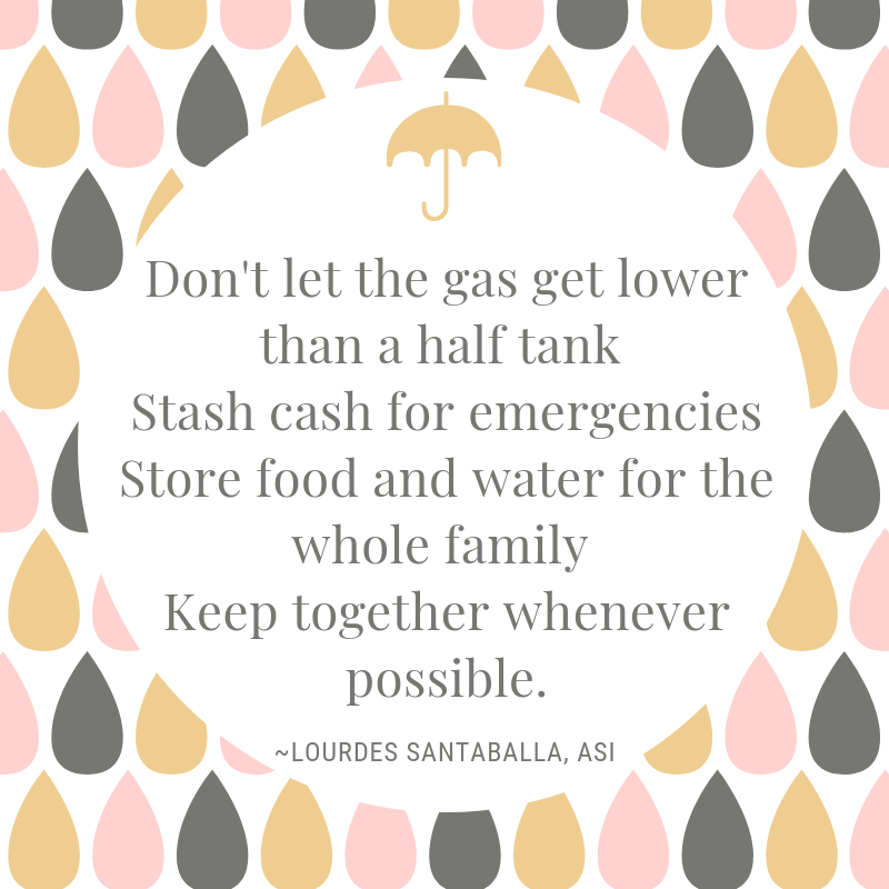 """Graphic of pink, tan, and gray raindrops with a tan umbrella surrounding the words """"Don't let the gas get lower than half tank, stash cash for emergencies, store food and water for the whole family, keep together whenever possible."""" -Lourdes Santaballa, ASI"""
