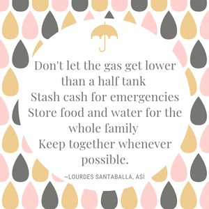 "Graphic of pink, tan, and gray raindrops with a tan umbrella surrounding the words ""Don't let the gas get lower than half tank, stash cash for emergencies, store food and water for the whole family, keep together whenever possible."" -Lourdes Santaballa, ASI"
